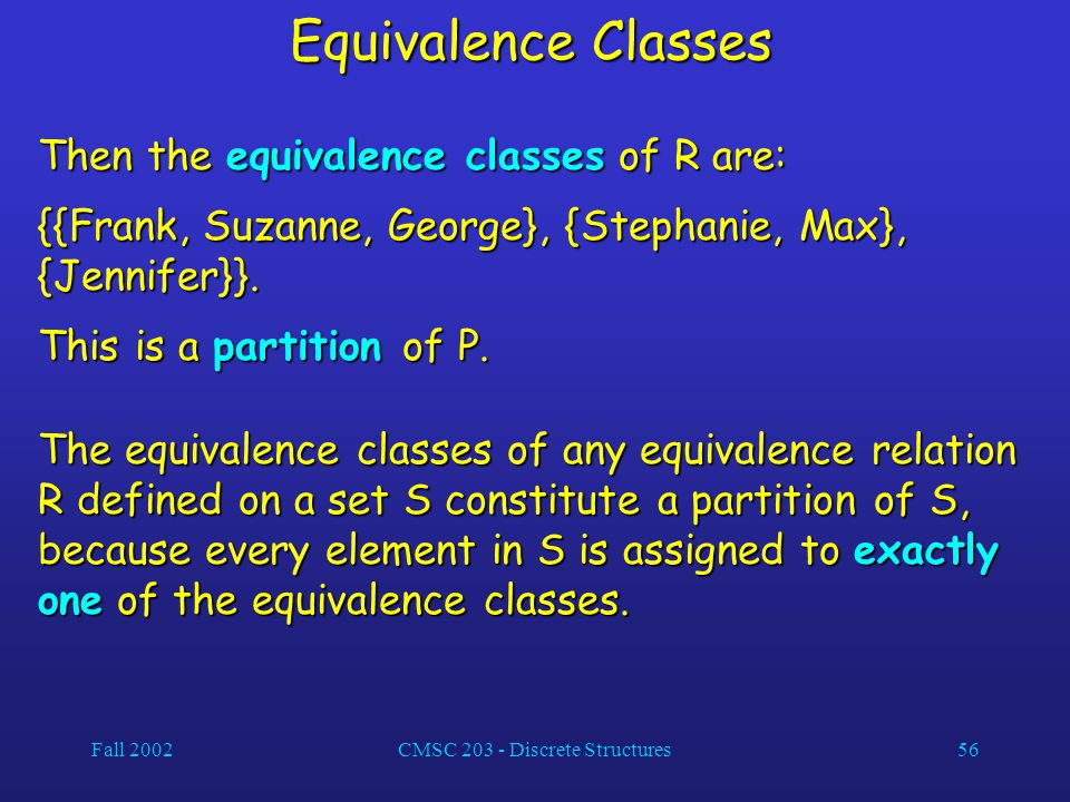 Fall 2002CMSC 203 - Discrete Structures56 Equivalence Classes Then the equivalence classes of R are: {{Frank, Suzanne, George}, {Stephanie, Max}, {Jennifer}}.
