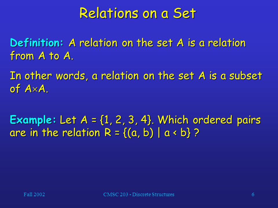 Fall 2002CMSC 203 - Discrete Structures6 Relations on a Set Definition: A relation on the set A is a relation from A to A. In other words, a relation