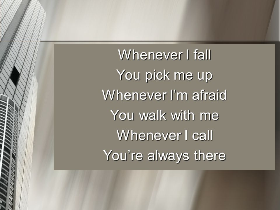 Whenever I fall You pick me up Whenever I'm afraid You walk with me Whenever I call You're always there
