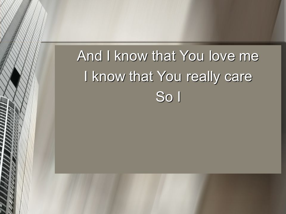 And I know that You love me I know that You really care So I