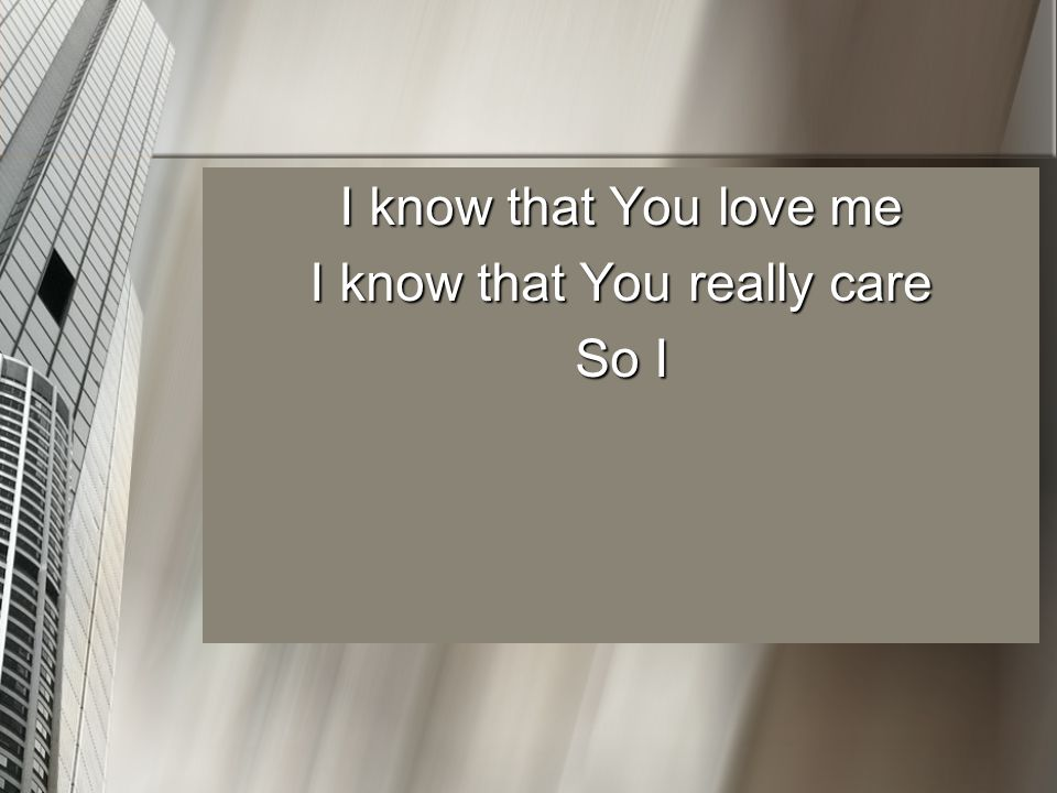 I know that You love me I know that You really care So I