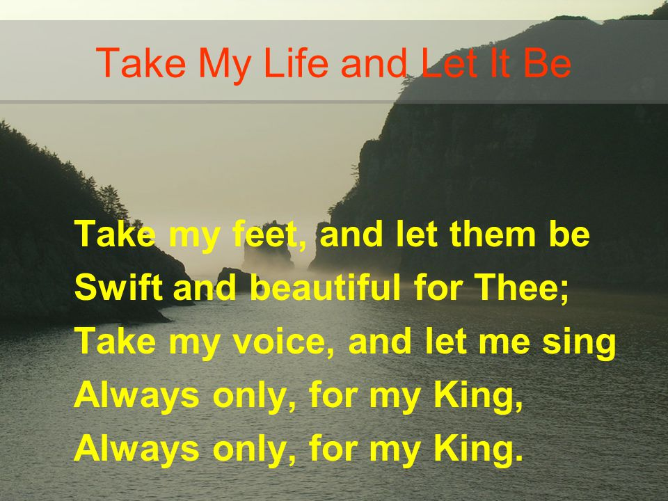 Take my feet, and let them be Swift and beautiful for Thee; Take my voice, and let me sing Always only, for my King, Always only, for my King. Take My