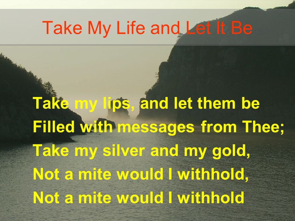 Take my lips, and let them be Filled with messages from Thee; Take my silver and my gold, Not a mite would I withhold, Not a mite would I withhold Tak