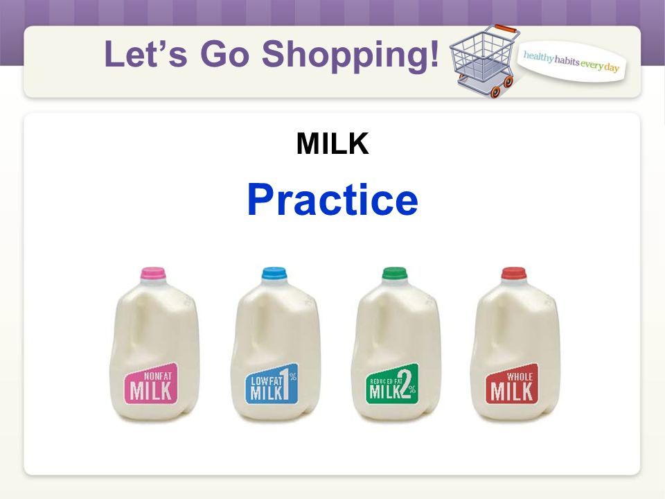Let's Go Shopping! MILK What's the Different? Share with a partner at your table. Children age 2 and older and all women CANNOT buy regular (whole) mi
