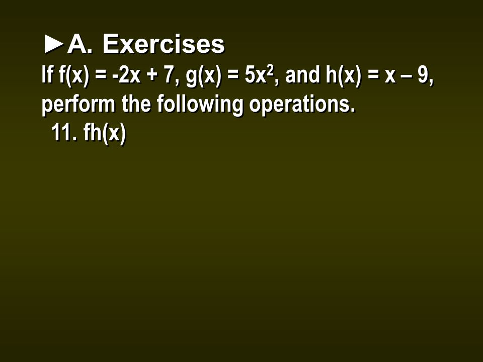 ►A. Exercises If f(x) = -2x + 7, g(x) = 5x 2, and h(x) = x – 9, perform the following operations.