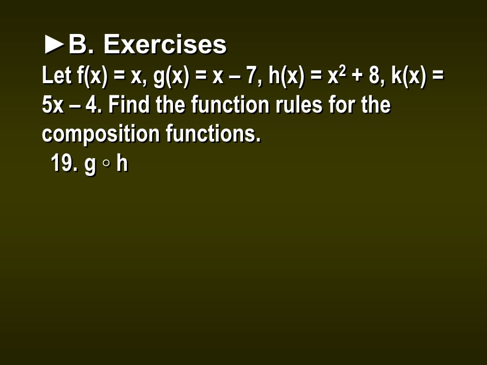 ►B. Exercises Let f(x) = x, g(x) = x – 7, h(x) = x 2 + 8, k(x) = 5x – 4. Find the function rules for the composition functions. 19.g ◦ h ►B. Exercises