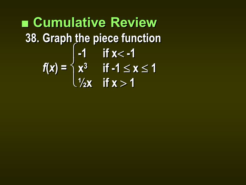 ■ Cumulative Review 38.Graph the piece function f ( x ) = ■ Cumulative Review 38.Graph the piece function f ( x ) = -1if x  -1 x 3 if -1  x  1 ½xif x  1 -1if x  -1 x 3 if -1  x  1 ½xif x  1  