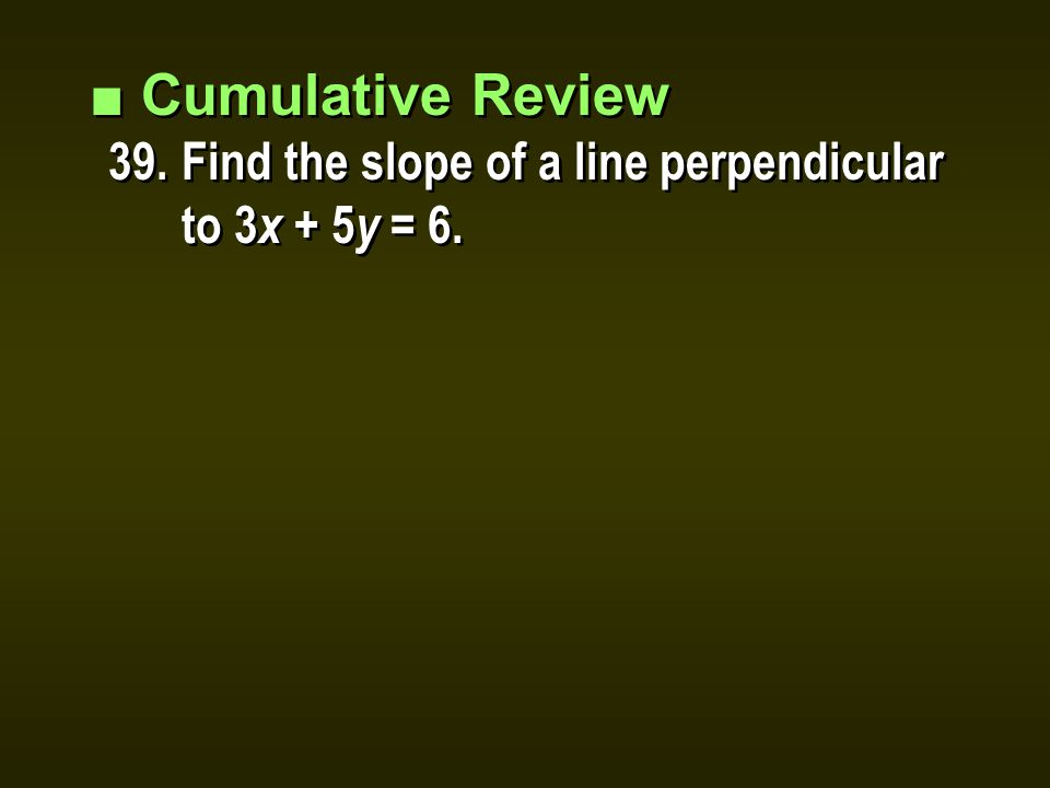 ■ Cumulative Review 39.Find the slope of a line perpendicular to 3 x + 5 y = 6.