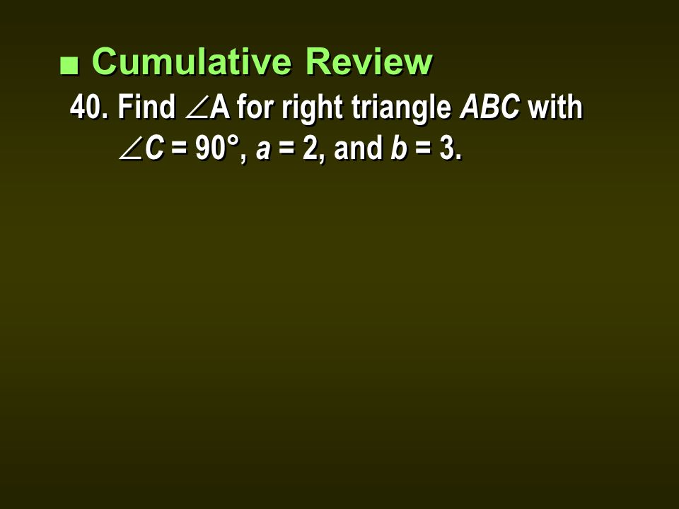 ■ Cumulative Review 40.Find  A for right triangle ABC with  C = 90°, a = 2, and b = 3.