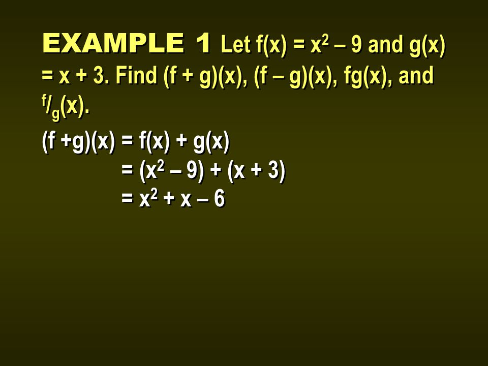 EXAMPLE 1 Let f(x) = x 2 – 9 and g(x) = x + 3. Find (f + g)(x), (f – g)(x), fg(x), and f / g (x).