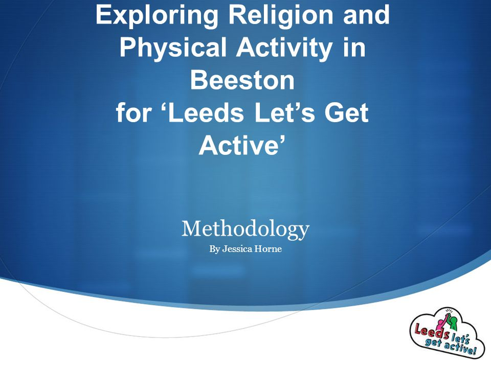  Exploring Religion and Physical Activity in Beeston for 'Leeds Let's Get Active' Methodology By Jessica Horne