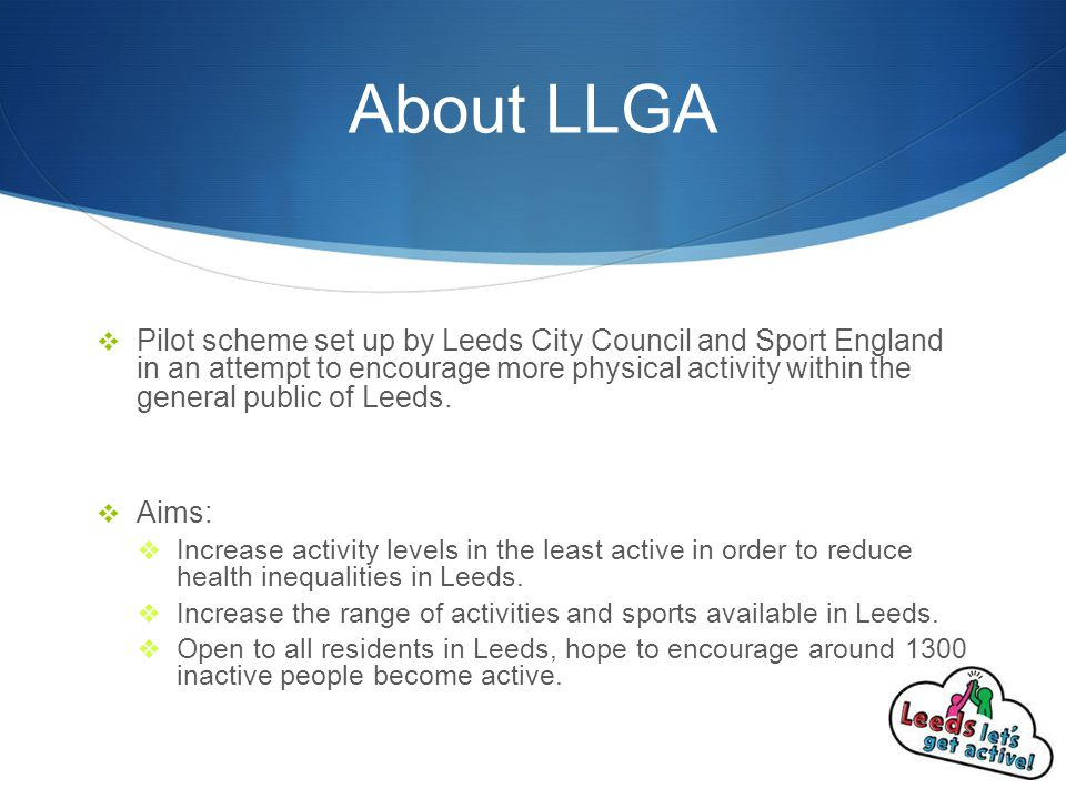 About LLGA  Pilot scheme set up by Leeds City Council and Sport England in an attempt to encourage more physical activity within the general public of Leeds.