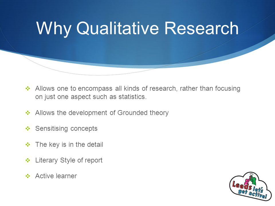 Why Qualitative Research  Allows one to encompass all kinds of research, rather than focusing on just one aspect such as statistics.