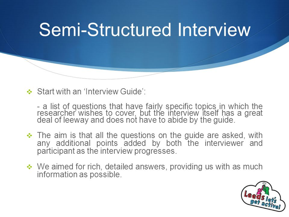 Semi-Structured Interview  Start with an 'Interview Guide': - a list of questions that have fairly specific topics in which the researcher wishes to cover, but the interview itself has a great deal of leeway and does not have to abide by the guide.