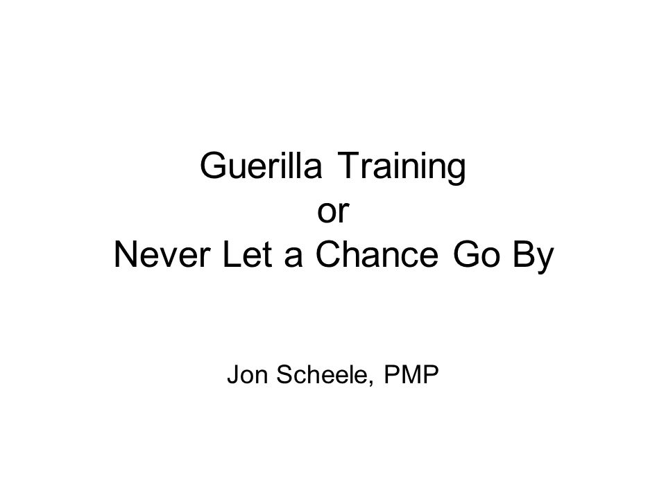 Guerilla Training or Never Let a Chance Go By Jon Scheele, PMP