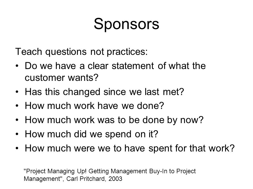 Sponsors Teach questions not practices: Do we have a clear statement of what the customer wants.