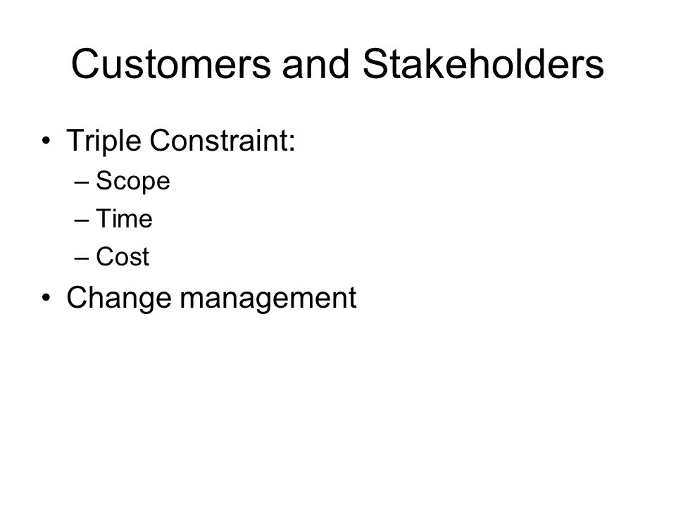 Customers and Stakeholders Triple Constraint: –Scope –Time –Cost Change management