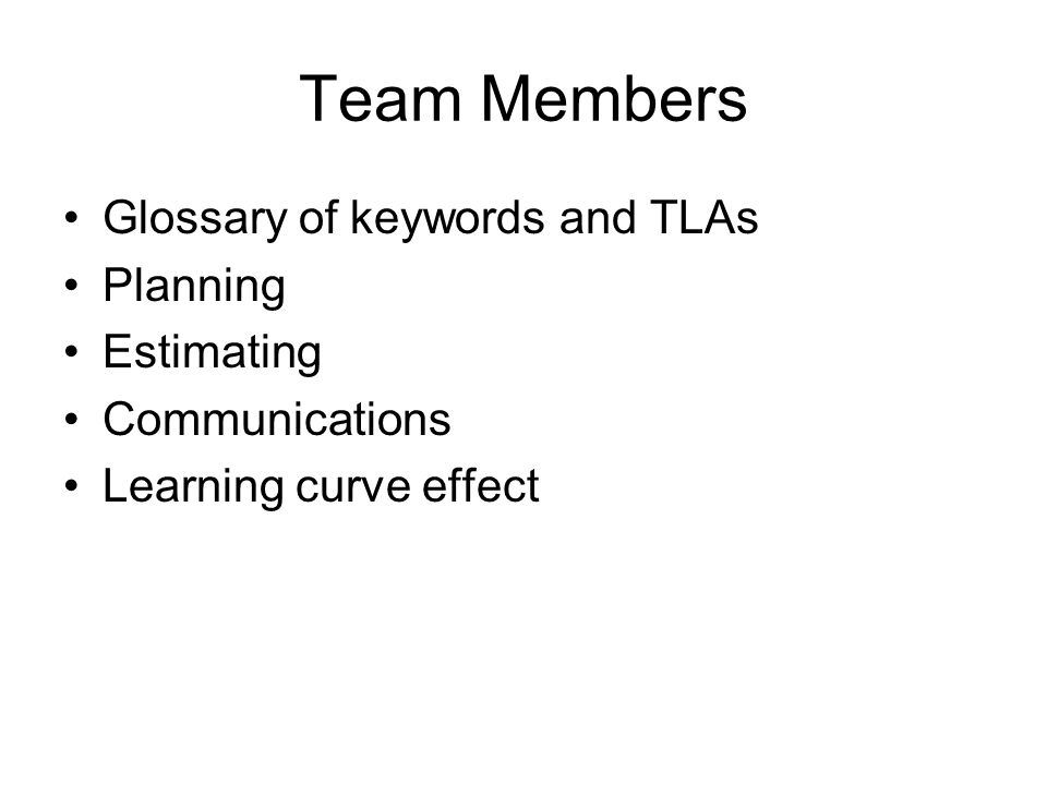 Team Members Glossary of keywords and TLAs Planning Estimating Communications Learning curve effect
