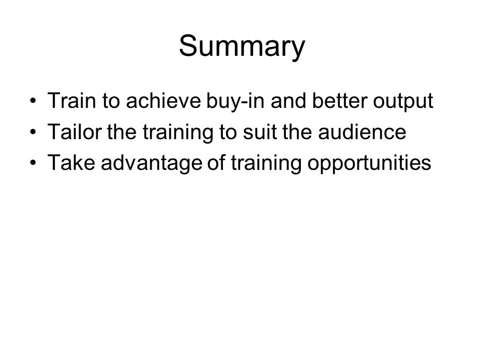 Summary Train to achieve buy-in and better output Tailor the training to suit the audience Take advantage of training opportunities