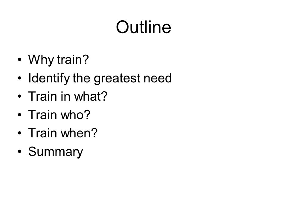 Outline Why train Identify the greatest need Train in what Train who Train when Summary