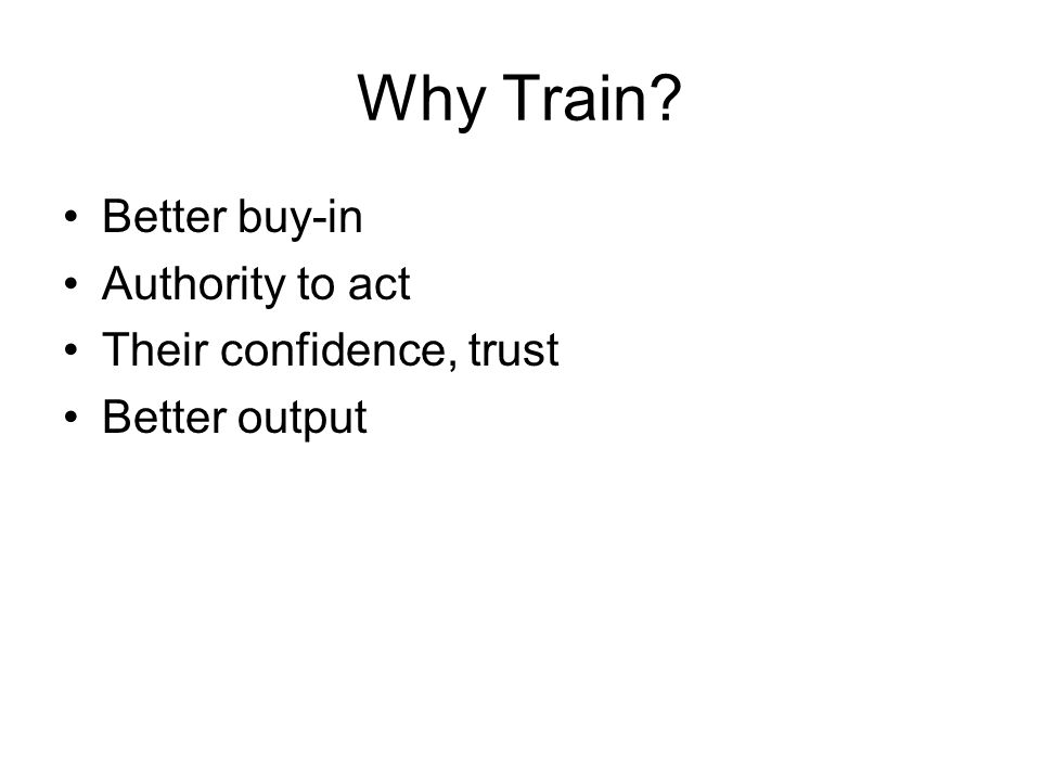 Why Train Better buy-in Authority to act Their confidence, trust Better output