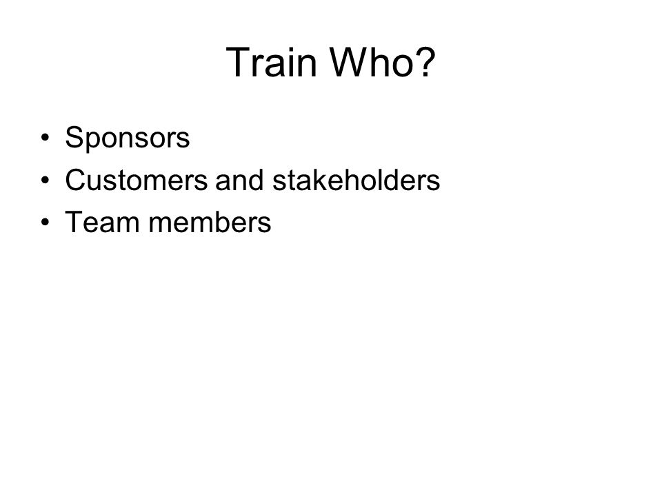 Train Who Sponsors Customers and stakeholders Team members