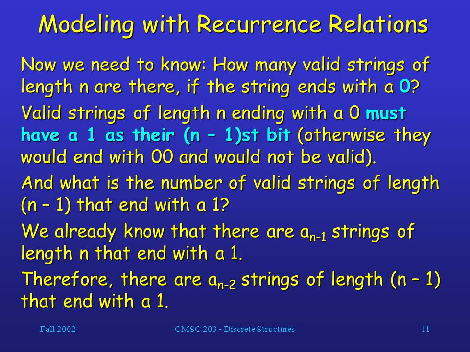 Fall 2002CMSC 203 - Discrete Structures11 Modeling with Recurrence Relations Now we need to know: How many valid strings of length n are there, if the string ends with a 0.