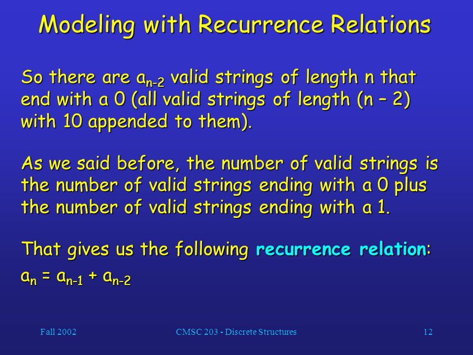Fall 2002CMSC 203 - Discrete Structures12 Modeling with Recurrence Relations So there are a n-2 valid strings of length n that end with a 0 (all valid strings of length (n – 2) with 10 appended to them).