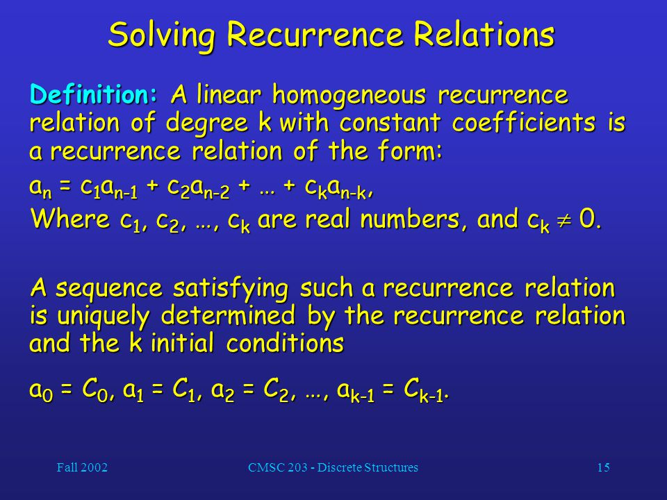 Fall 2002CMSC 203 - Discrete Structures15 Solving Recurrence Relations Definition: A linear homogeneous recurrence relation of degree k with constant coefficients is a recurrence relation of the form: a n = c 1 a n-1 + c 2 a n-2 + … + c k a n-k, Where c 1, c 2, …, c k are real numbers, and c k  0.