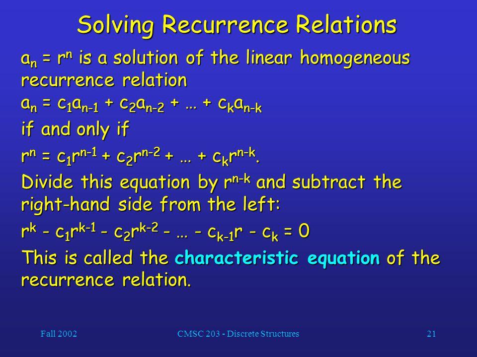 Fall 2002CMSC 203 - Discrete Structures21 Solving Recurrence Relations a n = r n is a solution of the linear homogeneous recurrence relation a n = c 1 a n-1 + c 2 a n-2 + … + c k a n-k if and only if r n = c 1 r n-1 + c 2 r n-2 + … + c k r n-k.