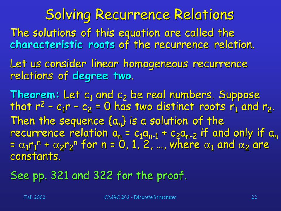 Fall 2002CMSC 203 - Discrete Structures22 Solving Recurrence Relations The solutions of this equation are called the characteristic roots of the recurrence relation.