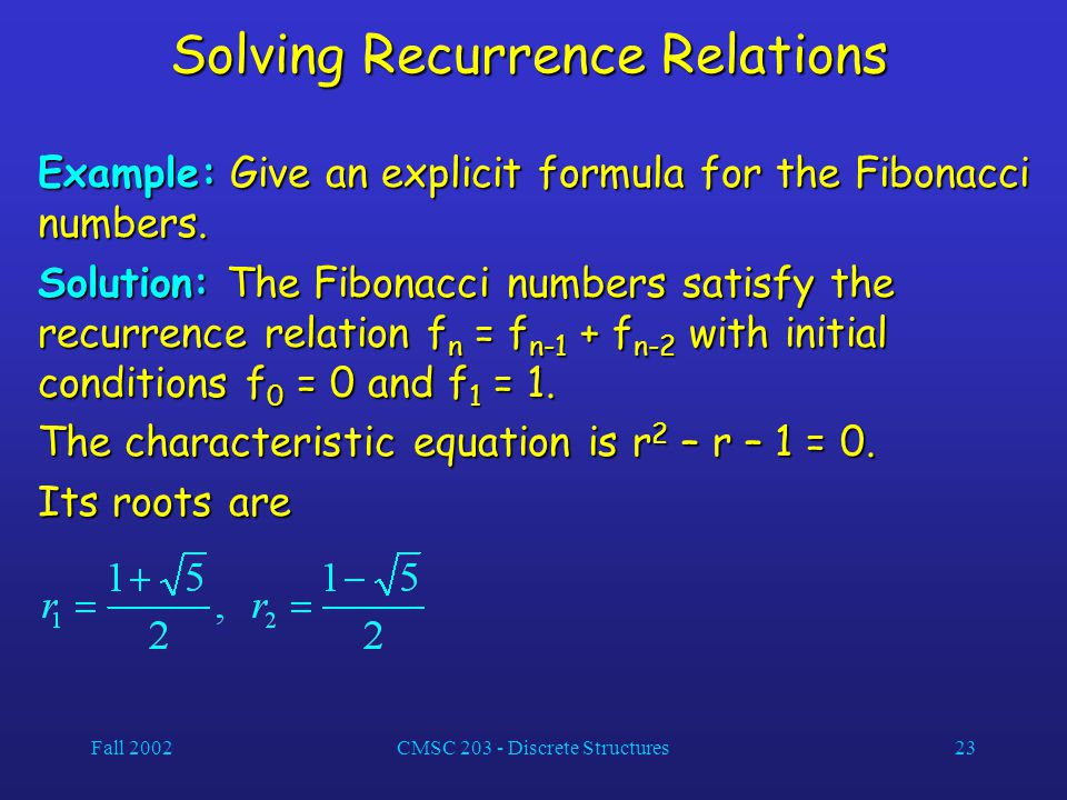 Fall 2002CMSC 203 - Discrete Structures23 Solving Recurrence Relations Example: Give an explicit formula for the Fibonacci numbers.