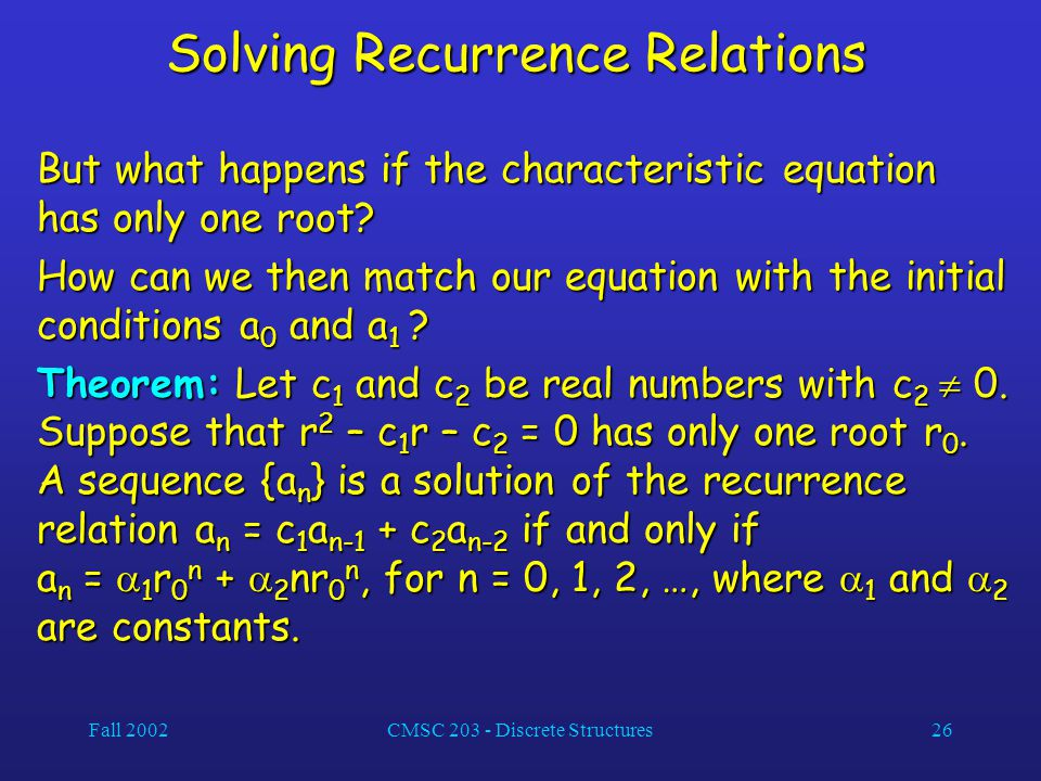 Fall 2002CMSC 203 - Discrete Structures26 Solving Recurrence Relations But what happens if the characteristic equation has only one root.