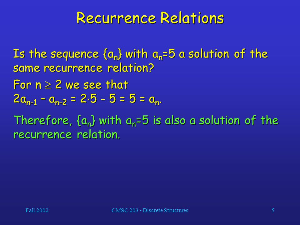 Fall 2002CMSC 203 - Discrete Structures5 Recurrence Relations Is the sequence {a n } with a n =5 a solution of the same recurrence relation.