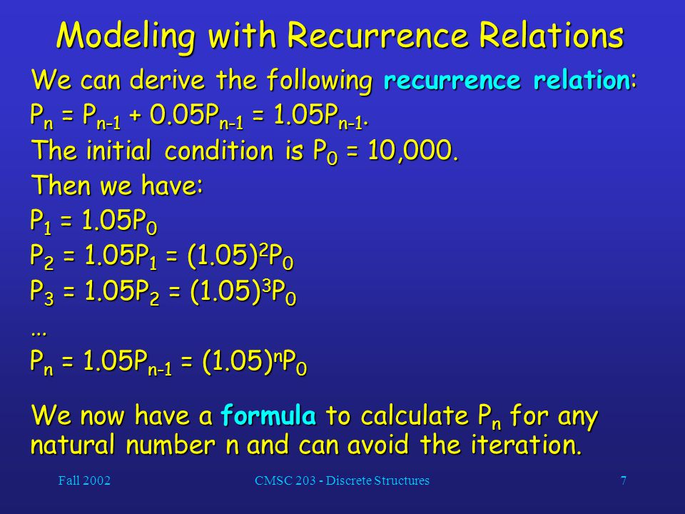 Fall 2002CMSC 203 - Discrete Structures7 Modeling with Recurrence Relations We can derive the following recurrence relation: P n = P n-1 + 0.05P n-1 = 1.05P n-1.