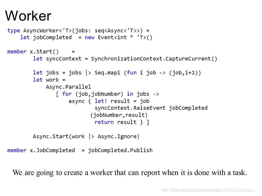 Worker type AsyncWorker (jobs: seq >) = let jobCompleted = new Event () member x.Start() = let syncContext = SynchronizationContext.CaptureCurrent() let jobs = jobs |> Seq.mapi (fun i job -> (job,i+1)) let work = Async.Parallel [ for (job,jobNumber) in jobs -> async { let.