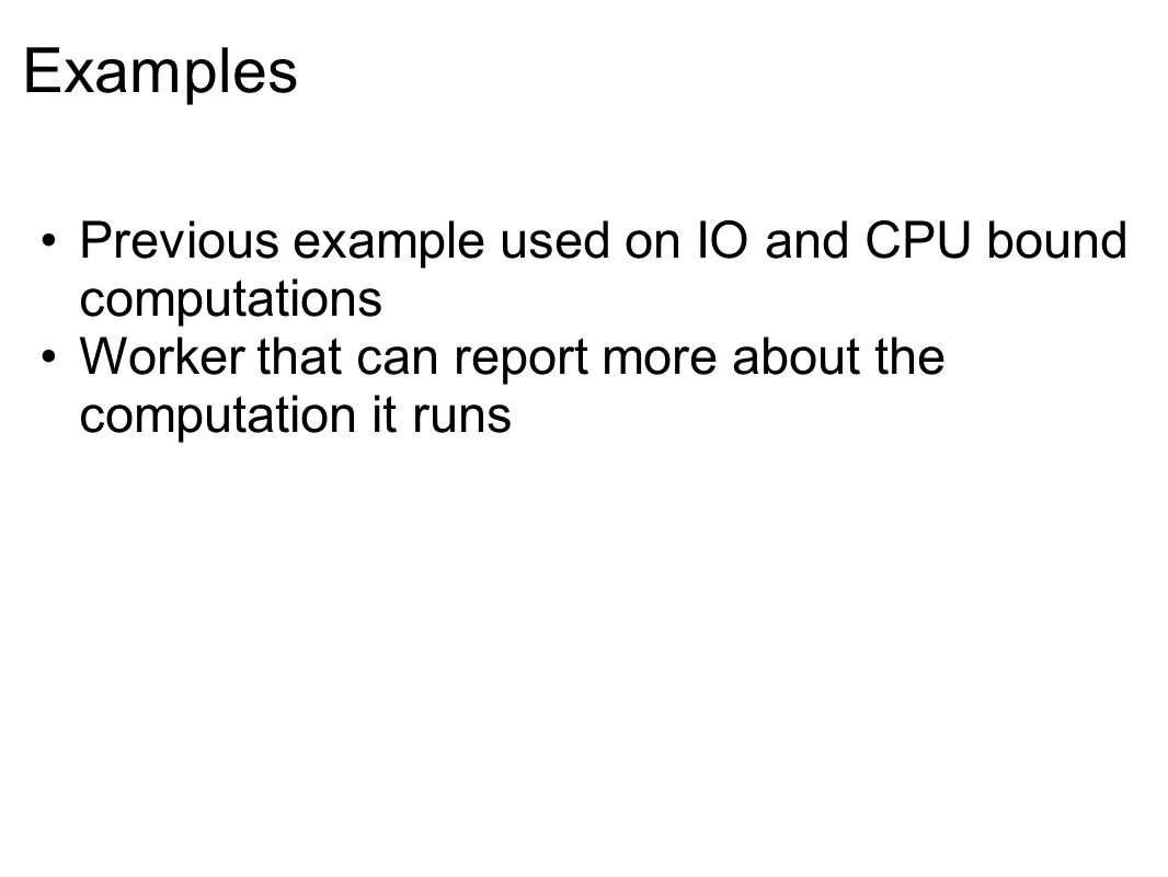Examples Previous example used on IO and CPU bound computations Worker that can report more about the computation it runs