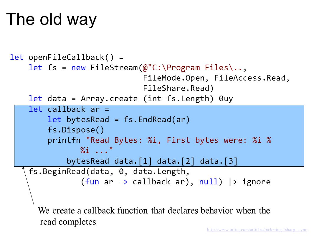 The old way let openFileCallback() = let fs = new FileStream(@ C:\Program Files\.., FileMode.Open, FileAccess.Read, FileShare.Read) let data = Array.create (int fs.Length) 0uy let callback ar = let bytesRead = fs.EndRead(ar) fs.Dispose() printfn Read Bytes: %i, First bytes were: %i % %i... bytesRead data.[1] data.[2] data.[3] fs.BeginRead(data, 0, data.Length, (fun ar -> callback ar), null) |> ignore We then pass the callback to BeginRead, which expects it as an argument http://www.infoq.com/articles/pickering-fsharp-async