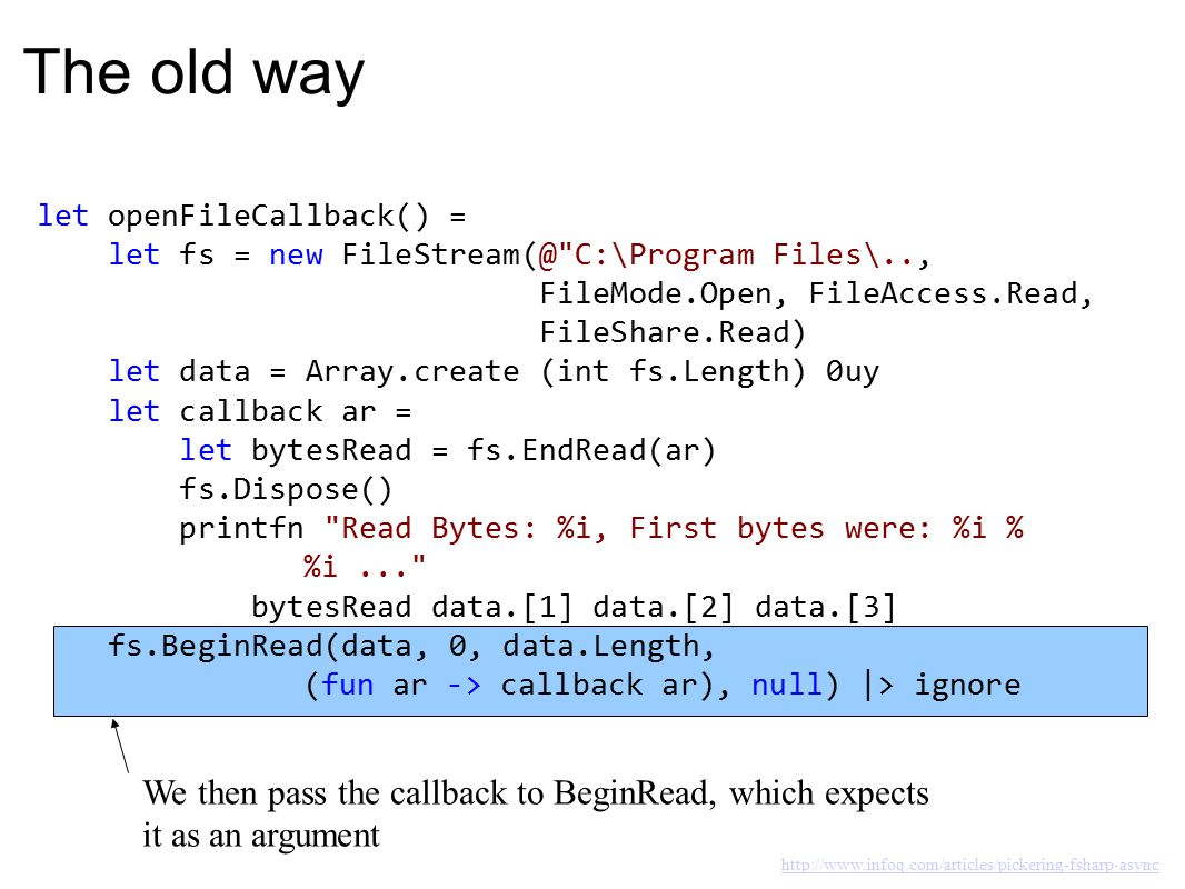 The old way let openFileCallback() = let fs = new FileStream(@ C:\Program Files\.., FileMode.Open, FileAccess.Read, FileShare.Read) let data = Array.create (int fs.Length) 0uy let callback ar = let bytesRead = fs.EndRead(ar) fs.Dispose() printfn Read Bytes: %i, First bytes were: %i % %i... bytesRead data.[1] data.[2] data.[3] fs.BeginRead(data, 0, data.Length, (fun ar -> callback ar), null) |> ignore We would normally like to use a use instead of a let here, because it would dispose of the resource as soon as it goes out of scope.