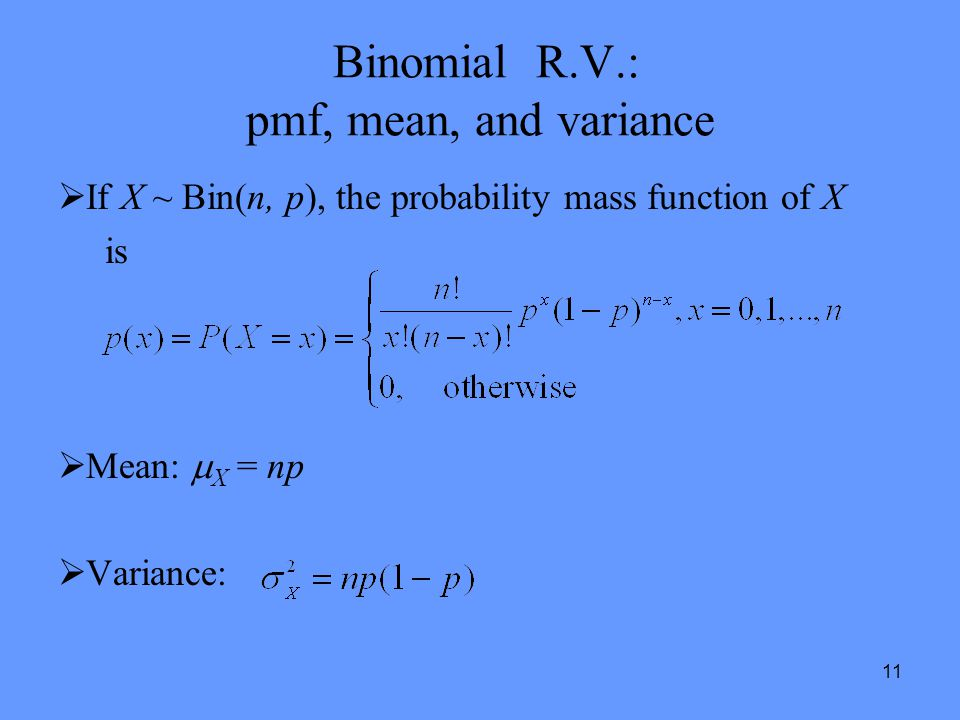 11 Binomial R.V.: pmf, mean, and variance  If X ~ Bin(n, p), the probability mass function of X is  Mean:  X = np  Variance: