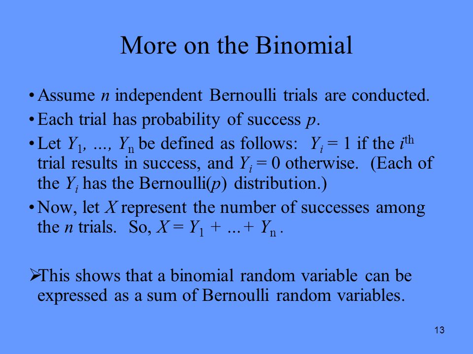 13 More on the Binomial Assume n independent Bernoulli trials are conducted. Each trial has probability of success p. Let Y 1, …, Y n be defined as fo