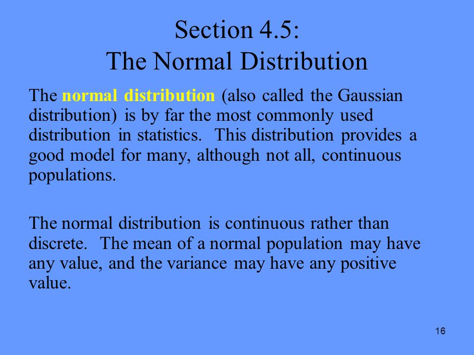 16 Section 4.5: The Normal Distribution The normal distribution (also called the Gaussian distribution) is by far the most commonly used distribution