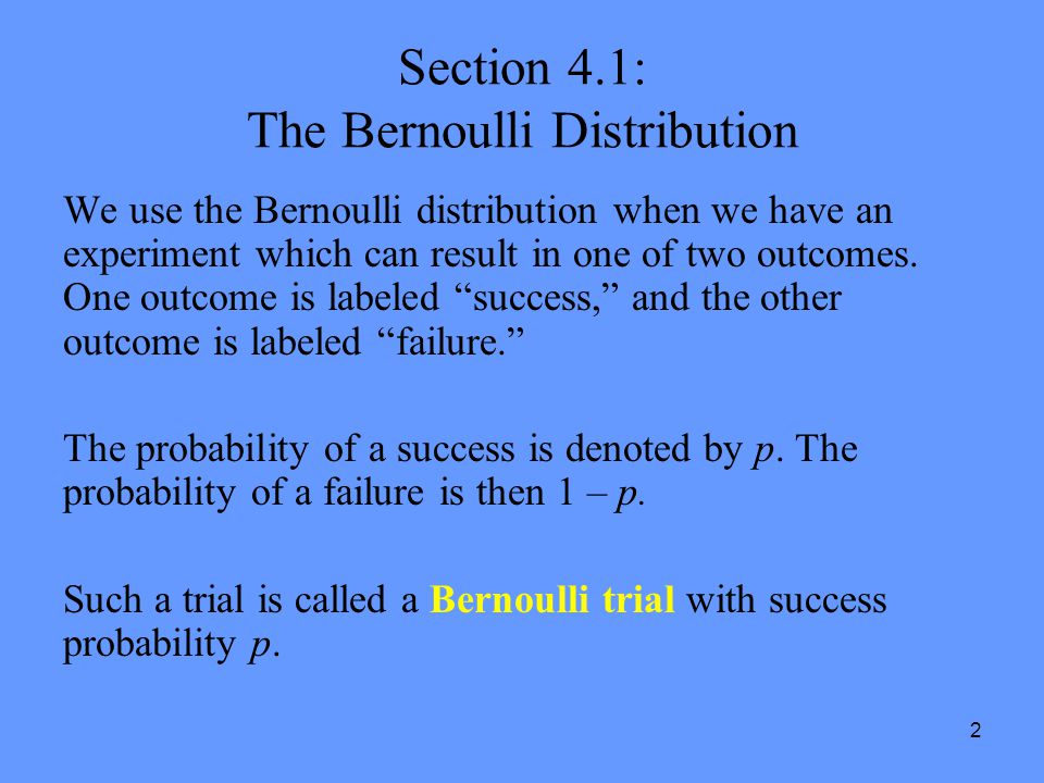 2 Section 4.1: The Bernoulli Distribution We use the Bernoulli distribution when we have an experiment which can result in one of two outcomes. One ou