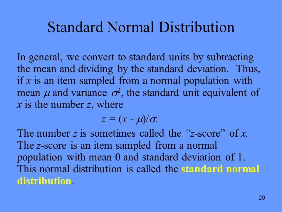 20 Standard Normal Distribution In general, we convert to standard units by subtracting the mean and dividing by the standard deviation. Thus, if x is