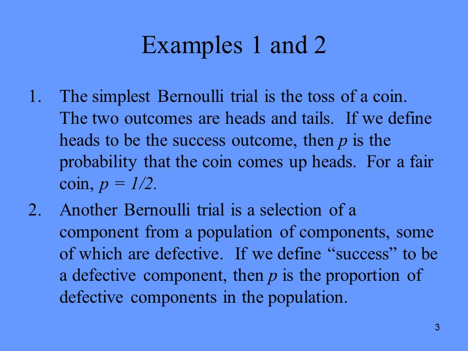 3 Examples 1 and 2 1.The simplest Bernoulli trial is the toss of a coin. The two outcomes are heads and tails. If we define heads to be the success ou
