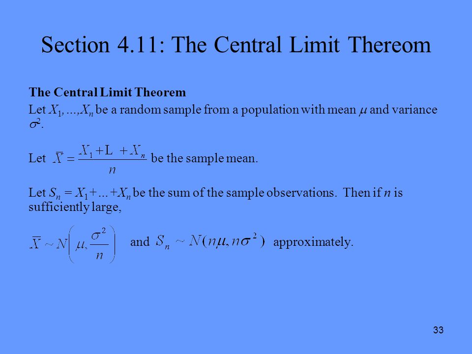 33 Section 4.11: The Central Limit Thereom The Central Limit Theorem Let X 1,…,X n be a random sample from a population with mean  and variance  2.