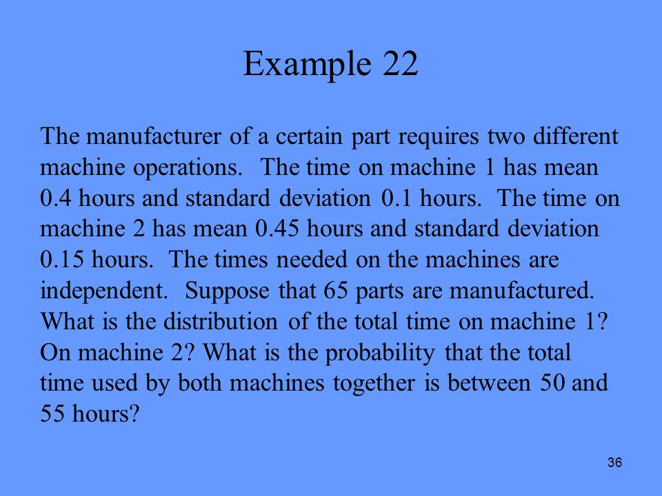 36 Example 22 The manufacturer of a certain part requires two different machine operations. The time on machine 1 has mean 0.4 hours and standard devi