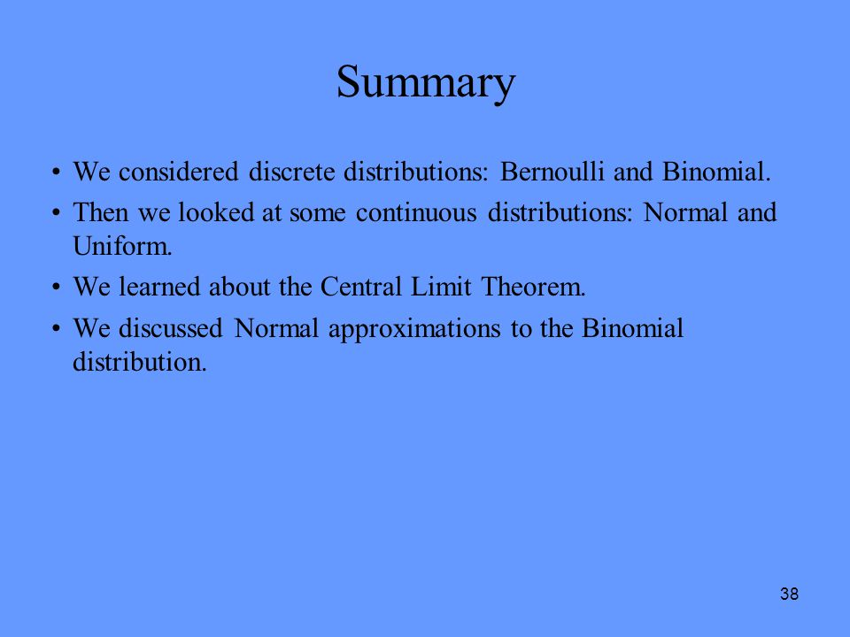 38 Summary We considered discrete distributions: Bernoulli and Binomial. Then we looked at some continuous distributions: Normal and Uniform. We learn