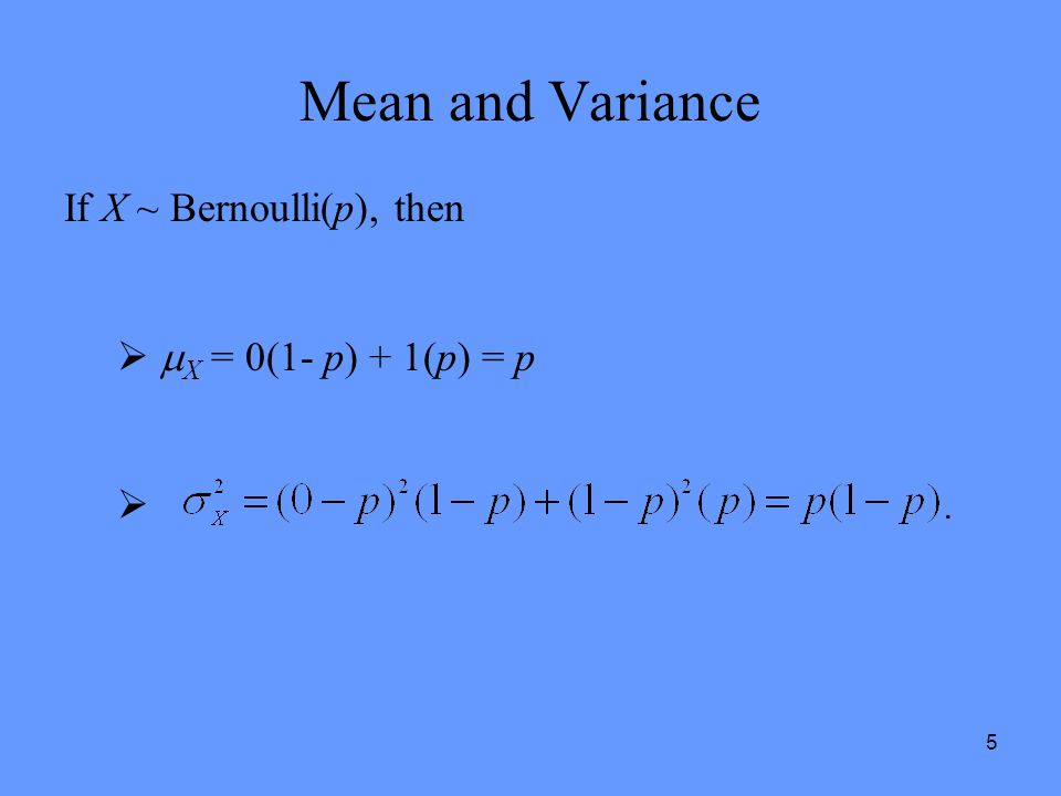 5 Mean and Variance If X ~ Bernoulli(p), then   X = 0(1- p) + 1(p) = p .
