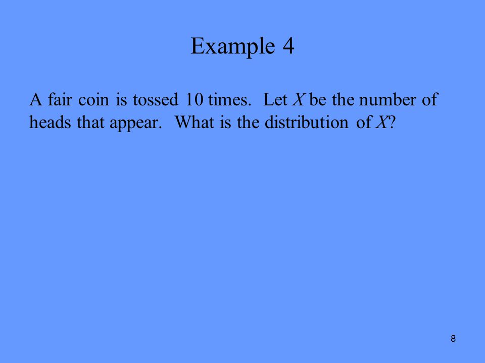 8 Example 4 A fair coin is tossed 10 times. Let X be the number of heads that appear. What is the distribution of X?